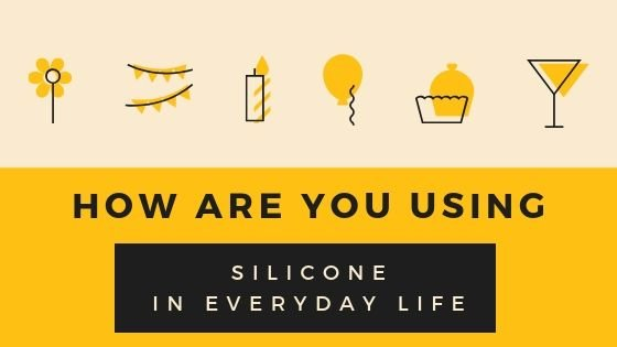 How Are You Using Silicone in Everyday Life?